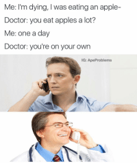 Apple, Doctor, and Appl: Me: I'm dying, I was eating an apple-  Doctor: you eat apples a lot?  Me: one a day  Doctor: you're on your own  IG: ApeProblems (@random.ape)