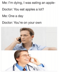 Apple, Doctor, and Memes: Me: I'm dying, I was eating an apple-  Doctor: You eat apples a lot?  Me: One a day  Doctor: You're on your own Did him wrong.