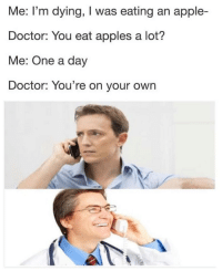 Apple, Doctor, and Dank Memes: Me: I'm dying,T was eating an apple-  Doctor: You eat apples a lot?  Me: One a day  Doctor: You're on your own Ice cold