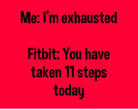 exhausted: Me: I'm exhausted  Fitbit: You have  taken 11 steps  today