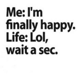 A Sec: Me: I'm  finally happy.  Life: Lol,  wait a sec.