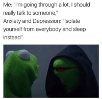 "Memes, Anxiety, and Depression: Me: ""I'm going through a lot, l should  really talk to someone,""  Anxiety and Depression: ""Isolate  yourself from everybody and sleep  instead"" and to laugh on relatable sad memes"
