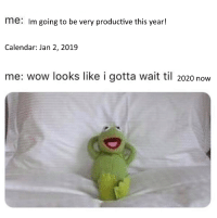 Be Like, Wow, and Calendar: me: Im going to be very productive this year!  Calendar: Jan 2, 2019  me: wow looks like i gotta wait til 2020 now Procrastinators be like