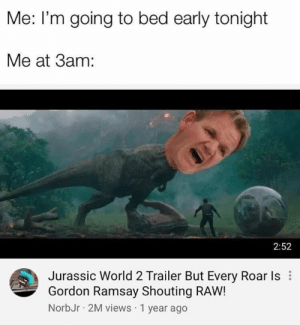 jurassic: Me: I'm going to bed early tonight  Me at 3am:  2:52  Jurassic World 2 Trailer But Every Roar Is  Gordon Ramsay Shouting RAW!  NorbJr 2M views 1 year ago