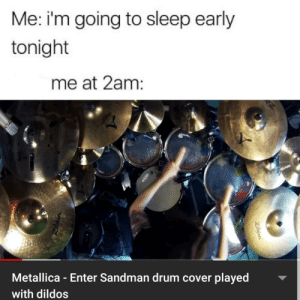 me_irl: Me: i'm going to sleep early  tonight  me at 2am:  Metallica - Enter Sandman drum cover played  with dildos  Zibyian me_irl
