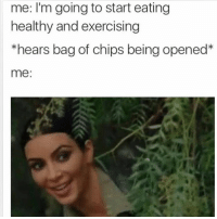 Are you sharing then Hun or what?: me: I'm going to start eating  healthy and exercising  *hears bag of chips being opened  me: Are you sharing then Hun or what?