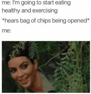 bag of chips: me: I'm going to start eating  healthy and exercising  *hears bag of chips being opened  me: