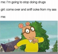 Ass, Come Over, and Drugs: me: I'm going to stop doing drugs  girl: come over and sniff coke from my ass  me On my way baby