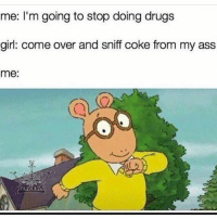 Ass, Come Over, and Drugs: me: I'm going to stop doing drugs  girl: come over and sniff coke from my ass  me: 😂😂😂😂