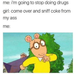 Me: me: i'm going to stop doing drugs  girl: come over and sniff coke from  my ass  me: Me