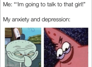 """Anxiety, Depression, and Girl: Me: """"Im going to talk to that girl!""""  My anxiety and depression:  @YBS-İF Noooooo"""