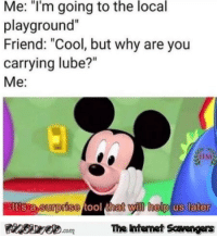 "Funny, Memes, and Cool: Me: ""I'm going to the local  playground""  Friend: ""Cool, but why are you  carrying lube?""  Me:  EIt's a surprise tool thet will help us later  Finsiye.comThe Intemet Scavengers <p>Funny Sunday Nonsense  Lighthearted pics and memes  PMSLweb </p>"