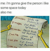 I don't even want a BF... I just want someone who loves only me and wants to be with me 24-7 and if he's not picking up then I think it's ok to call him 72 times to explain to him that I'm not crazy lol. (@thoughtcatalog): me: i'm gonna give the person i like  some space today  also me  Ann ake  7:00AM a tri  Eat O oo Am Patrick  BRush w/ Patrick.  oo PM Stare Patrick  3:00 pm  Eat lunch  Patric I don't even want a BF... I just want someone who loves only me and wants to be with me 24-7 and if he's not picking up then I think it's ok to call him 72 times to explain to him that I'm not crazy lol. (@thoughtcatalog)