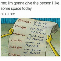 Memes, Patrick Star, and 🤖: me: i'm gonna give the person i like  some space today  also me  LOO  Am OO  Patrick  Eat kel  ho ou Am Patrick  BRush oo Pm w/ Patrick  Star  Patrick  3:00 Pm Eat Lunch  Patric A list of my hobbies: Whatever the person I like likes 😂😂😂 @crazybitchprobs