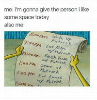 Space, Today, and Person: me: i'm gonna give the person i like  some space today  also me:  ake p  Patri ck  9:0opm Eat Kelpo  Patrick  /o:ooAn Beush Teerl,  ooPm Stare at  wl Patrick  Patrick  3:00 Pm Et lunch  trick.  5:00P