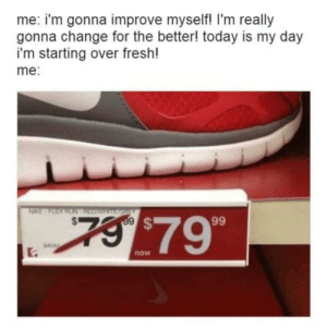 Dank, Fresh, and Memes: me: i'm gonna improve myself! I'm really  gonna change for the better! today is my day  i'm starting over fresh!  me:  NIKE-FEEX RON HEAWRITE GREY  7 $79  99  94044  .  now me_irl by cellulae MORE MEMES