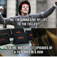 Memes, 🤖, and Tv Series: ME: I'M GONNA LIVE MY LIFE  TO THE FULLEST!  NETFLIX  NET  NETFLIX  ALSO ME: WATCHES 17 EPISODES OF  A TV SERIES IN A ROW Isn't that living life to the fullest? Follow @9gag @9gagmobile 9gag netflix