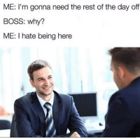 """Memes, Rest, and Boss: ME: I'm gonna need the rest of the day off  BOSS: why?  ME: I hate being here <p>Being honest via /r/memes <a href=""""https://ift.tt/2pUVRAx"""">https://ift.tt/2pUVRAx</a></p>"""