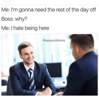 Sorry boss. @apeproblems: Me: I'm gonna need the rest of the day off  Boss: why?  Me: I hate being here  @ape problems Sorry boss. @apeproblems