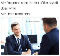 MeIRL, Rest, and Boss: Me: I'm gonna need the rest of the day off  Boss: why?  Me: I hate being here  @apeproblems meirl