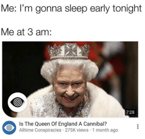 meirl: Me: I'm gonna sleep early tonight  Me at 3 am:  7:28  Is The Queen Of England A Cannibal?  Alltime Conspiracies 275K views 1 month ago meirl
