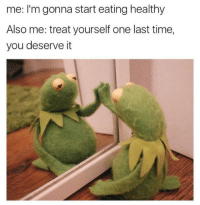 Memes, 🤖, and One Last Time: me: I'm gonna start eating healthy  Also me: treat yourself one last time,  you deserve it 😩