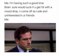 Ruding: Me: I'm having such a good time  Brain: sure would suck if u get hit with a  mood drop, n come off as rude and  uninterested in ur friends  Me:  [softly]  Don't.