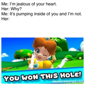 oP pIcK uP LiNes: Me: I'm jealous of your heart.  Her: Why?  Me: It's pumping inside of you and l'm not  Her:  YOU WON THIS HOLE!  memecreatorapp.com oP pIcK uP LiNes
