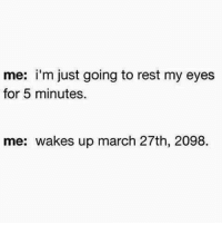 Every time I take a nap: me: i'm just going to rest my eyes  for 5 minutes.  me: wakes up march 27th, 2098. Every time I take a nap