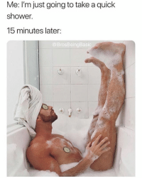 Memes, Shower, and 🤖: Me: I'm just going to take a quick  shower.  15 minutes later:  @BrosBeingBasic please tell me you're following @brosbeingbasic 😭🛀🏼