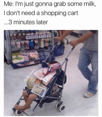 Memes, 🤖, and Weeds: Me: I'm just gonna grab some milk,  I don't need a shopping cart  3 minutes later 😂😂😂😂Wth - - -credit @_taxo_ - - - - 420 memesdaily Relatable dank MarchMadness HoodJokes Hilarious Comedy HoodHumor ZeroChill Jokes Funny KanyeWest KimKardashian litasf KylieJenner JustinBieber Squad Crazy Omg Accurate Kardashians Epic bieber Weed TagSomeone hiphop trump ovo drake