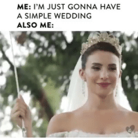 Wedding: ME: I'M JUST GONNA HAVE  A SIMPLE WEDDING  ALSO ME: