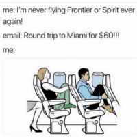 Never: me: I'm never flying Frontier or Spirit ever  again!  email: Round trip to Miami for $6O!!!  me: