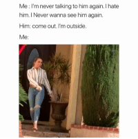 Memes, Cartoon, and Never: Me: I'm never talking to him again. I hate  him. I Never wanna see him again.  Him: come out. I'm outside.  Me: She walking like she in a cartoon 😂 • Follow @savagememesss for more posts daily