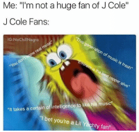 """""""I'm 14 years old and I hate my generation, music is trash now."""" *swallows old head's nut*: Me: """"I'm not a huge fan of J Cole""""  J Cole Fans:  """"This generation of music is trash""""  IG:NoChill Negro  Eminem is the best rapper alive""""  ANON  """"It takes a certain of intelligence to like his music""""  """"I bet you're a Lil Yachty fan"""" """"I'm 14 years old and I hate my generation, music is trash now."""" *swallows old head's nut*"""