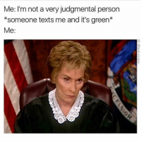 Memes, Guess, and Texts: Me: I'm not a very judgmental person  *someone texts me and it's green*  Me: I'm not a judgmental person -Someone chooses table instead of booth- Me: 🙄 -Someone squirts ketchup all over fries instead of on the side- Me: 😳 I guess I am judgmental 😂😝👩🏼⚖️ @waitbutlikewhy