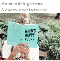 Drinking, Work, and Book: Me: I'm not drinking this week.  Also me the second I get to work:  es  etches.com  WHEN'S  HAPPY If you're the coworker who blacks out at office happy hours, you need to read this book. Order via link in bio or betches.co-whhbook