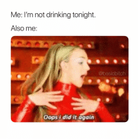 Drinking, Girl Memes, and Did: Me: I'm not drinking tonight.  Also me:  @basicbitch  Oops i did it again 🤷🏼‍♀️🤷🏼‍♀️🤷🏼‍♀️🤷🏼‍♀️
