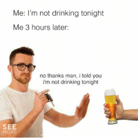 Tag a responsible friend.: Me: I'm not drinking tonight  Me 3 hours later:  no thanks man, i told you  i'm not drinking tonight  SEE  MORE Tag a responsible friend.