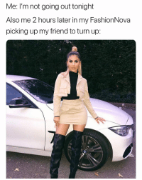 Funny, Turn Up, and How: Me: I'm not going out tonight  Also me 2 hours later in my FashionNova  picking up my friend to turn up Hahhh how it be 😂😂😩 @FashionNova