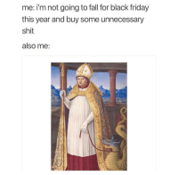 Black Friday, Fall, and Friday: me: i'm not going to fall for black friday  this year and buy some unnecessary  shit  also me: meirl