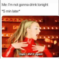 😏: Me: I'm not gonna drink tonight  5 min later*  Oops i did it again 😏