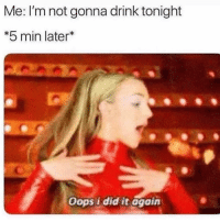 Fucking, Memes, and 🤖: Me: I'm not gonna drink tonight  *5 min later*  Oops i did it again Me... right this fucking second.
