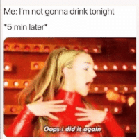Funny, Did, and Oops I Did It Again: Me: I'm not gonna drink tonight  *5 min later*  Oops i did it again 🙃