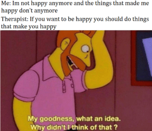 meirl: Me: Im not happy anymore and the things that made me  happy don't anymore  Therapist: If you want to be happy you should do things  that make you happy  My goodness, what an idea.  Why didn't I think of that? meirl