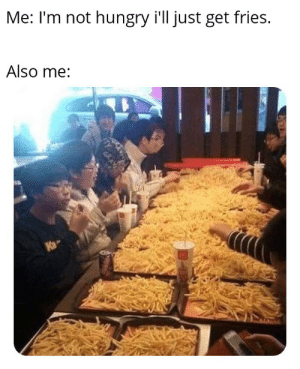 Hungry, All, and Get: Me: I'm not hungry i'll just get fries.  Also me:  Ka A little of all of us here