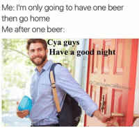 Beer, Good, and Home: Me: I'm only going to have one beer  then go home  Me after one beer:  Cya guys  Have a good night  QCabbageCatMem @middleclassfancy