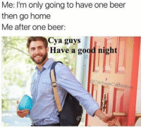 Beer, Memes, and Good: Me: I'm only going to have one beer  then go home  Me after one beer  Cya guys  Have a good night  CabbageCatMemes