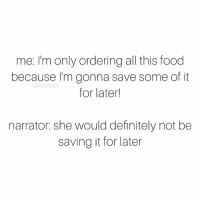 Memes, Narrate, and 🤖: me: I'm only ordering all this food  because I'm gonna save some of it  @elite daily  for later!  narrator: she would definitely not be  saving it for later Well, I tried 🙃