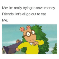 Money Meme: Me: I'm really trying to save money  Friends: let's all go out to eat  Me